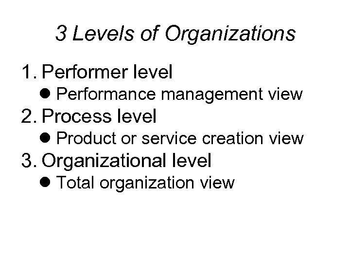 3 Levels of Organizations 1. Performer level l Performance management view 2. Process level