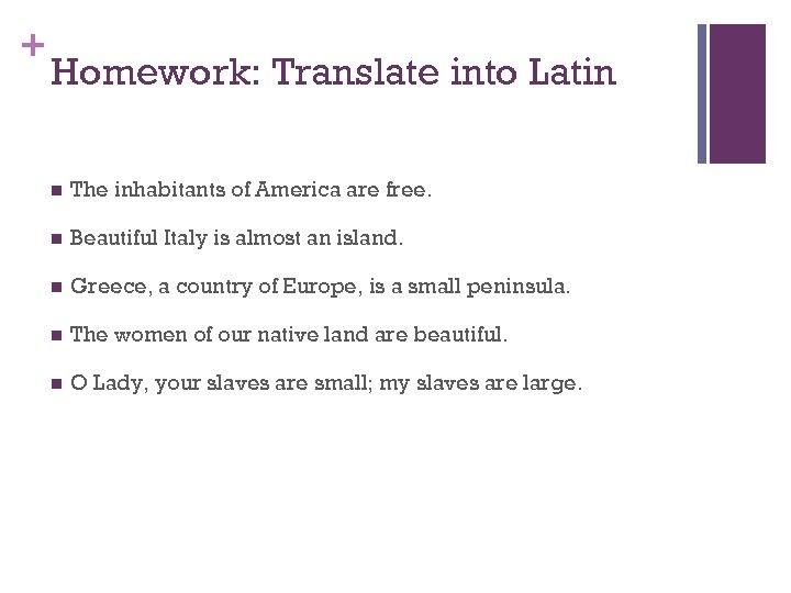 + Homework: Translate into Latin n The inhabitants of America are free. n Beautiful
