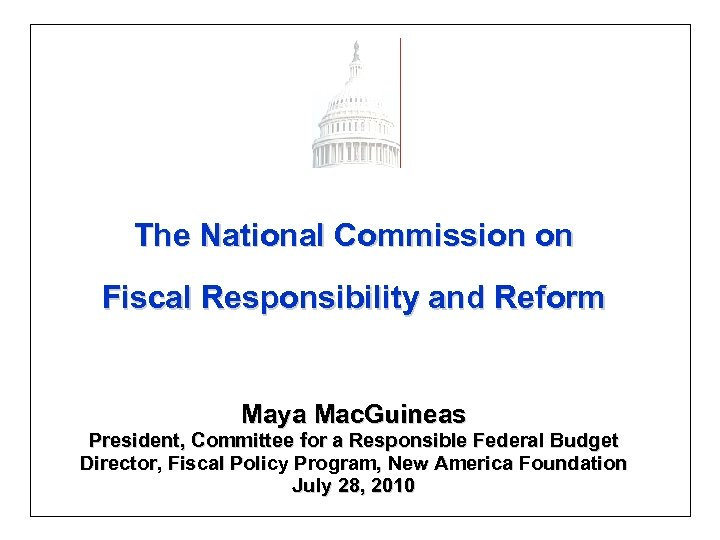 The National Commission on Fiscal Responsibility and Reform Maya Mac. Guineas President, Committee for