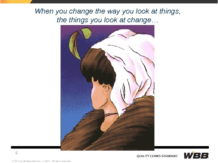 When you change the way you look at things, the things you look at