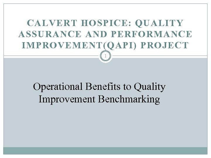 CALVERT HOSPICE: QUALITY ASSURANCE AND PERFORMANCE IMPROVEMENT(QAPI) PROJECT 1 Operational Benefits to Quality Improvement