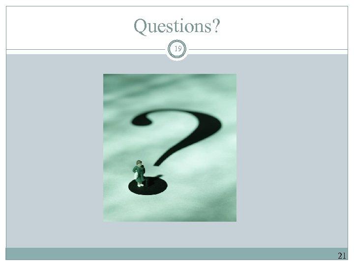 Questions? 19 21