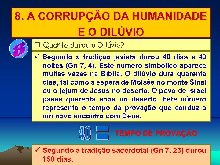8. A CORRUPÇÃO DA HUMANIDADE E O DILÚVIO Quanto durou o Dilúvio? Segundo a