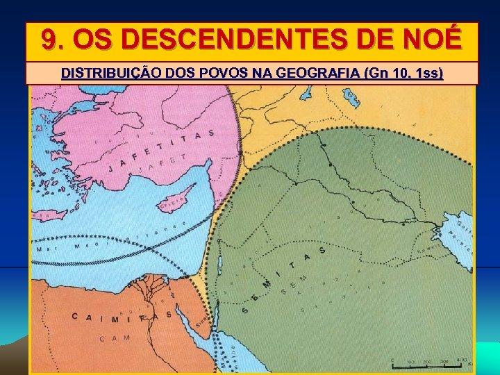 9. OS DESCENDENTES DE NOÉ DISTRIBUIÇÃO DOS POVOS NA GEOGRAFIA (Gn 10, 1 ss)