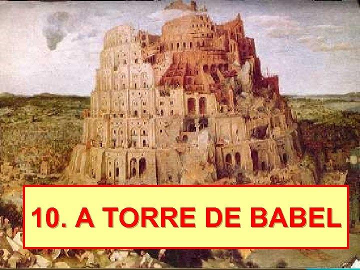 10. A TORRE DE BABEL