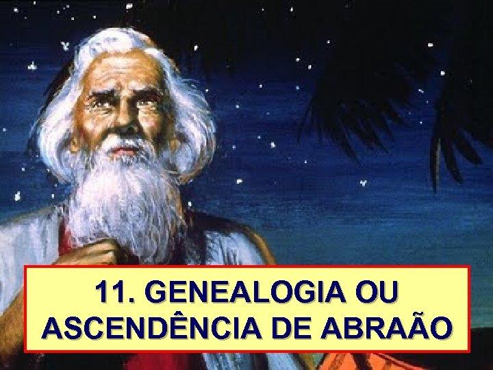 11. GENEALOGIA OU ASCENDÊNCIA DE ABRAÃO