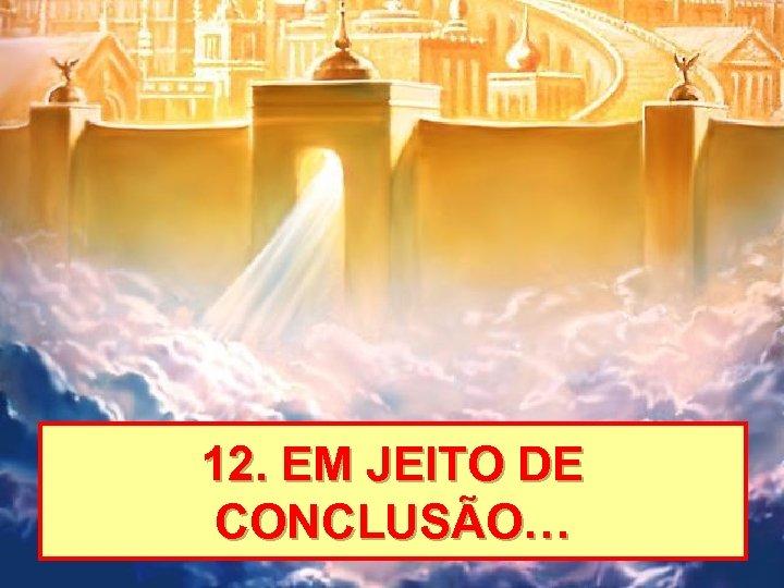12. EM JEITO DE CONCLUSÃO…