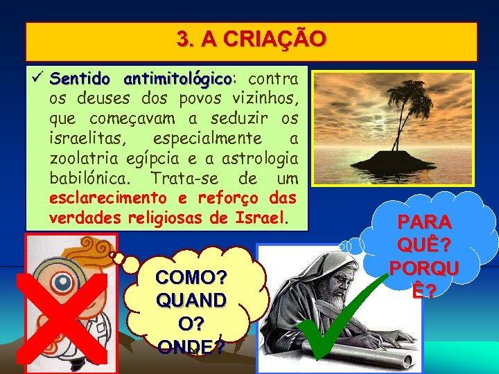 3. A CRIAÇÃO Sentido antimitológico: contra antimitológico os deuses dos povos vizinhos, que começavam