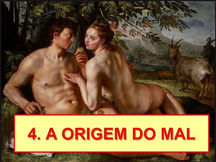 4. A ORIGEM DO MAL