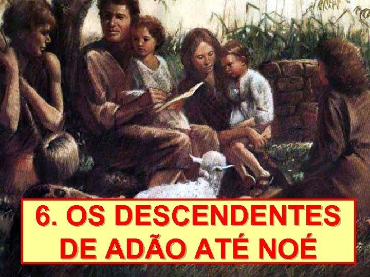 6. OS DESCENDENTES DE ADÃO ATÉ NOÉ