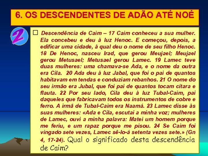 6. OS DESCENDENTES DE ADÃO ATÉ NOÉ Descendência de Caim – 17 Caim conheceu