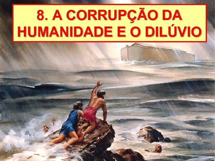 8. A CORRUPÇÃO DA HUMANIDADE E O DILÚVIO