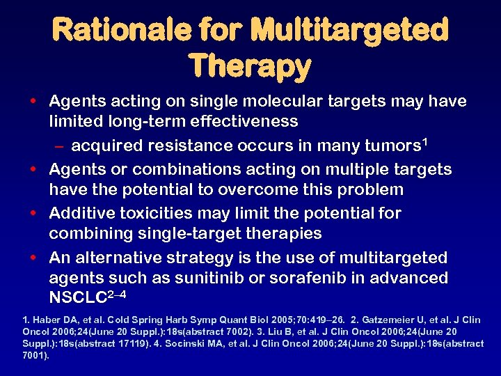 Rationale for Multitargeted Therapy • Agents acting on single molecular targets may have limited