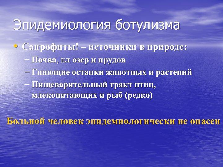 Эпидемиология ботулизма • Сапрофиты! – источники в природе: – Почва, ил озер и прудов