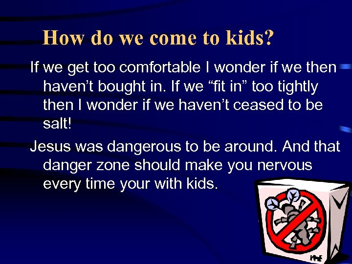 How do we come to kids? If we get too comfortable I wonder if