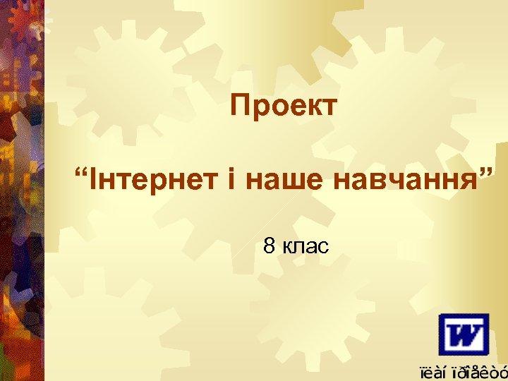 """Проект """"Інтернет і наше навчання"""" 8 клас"""