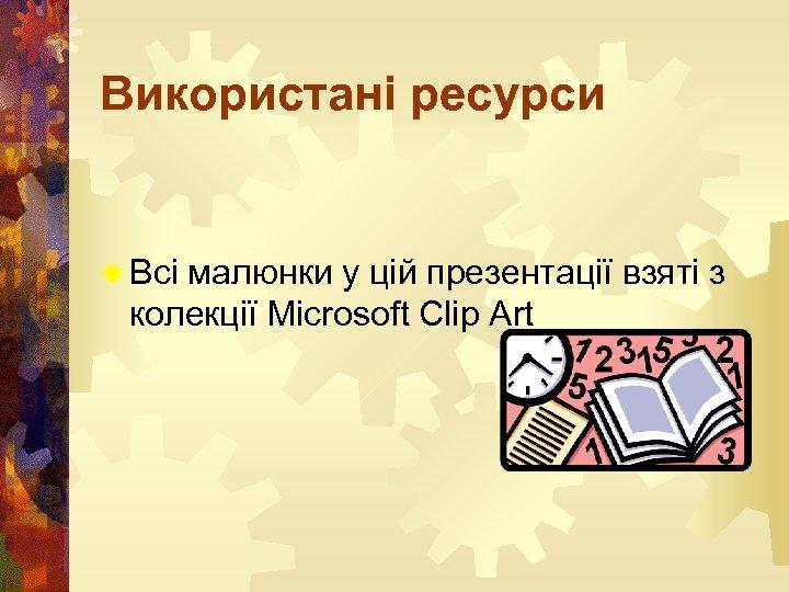 Використані ресурси ® Всі малюнки у цій презентації взяті з колекції Microsoft Clip Art