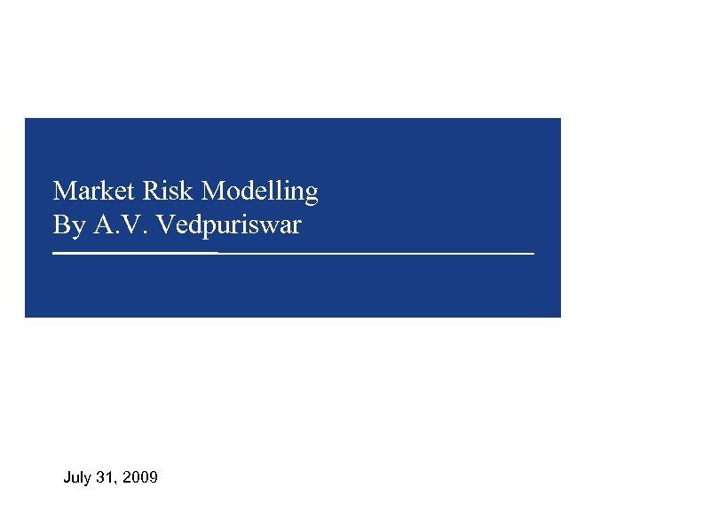 Market Risk Modelling By A. V. Vedpuriswar July 31, 2009