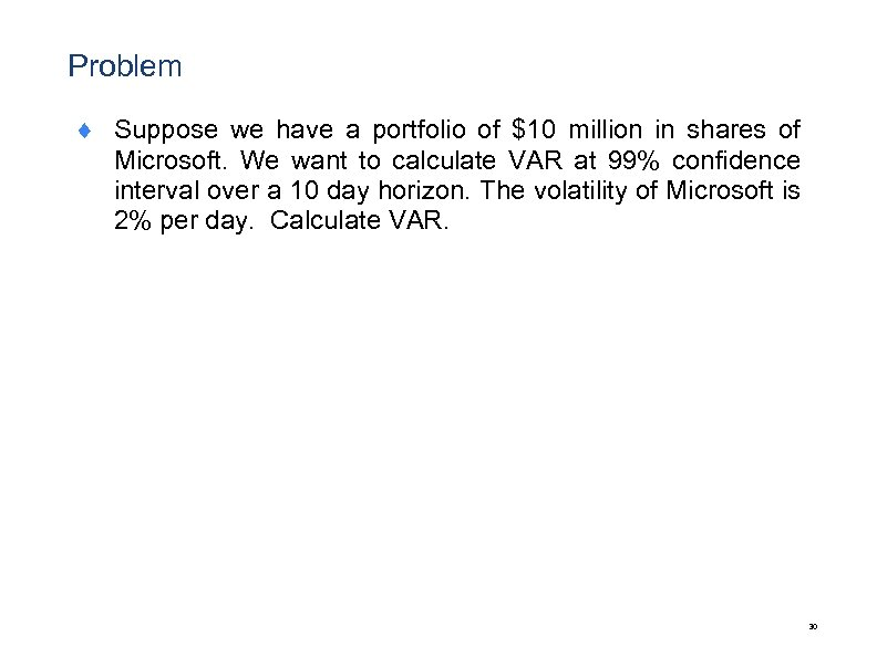 Problem ¨ Suppose we have a portfolio of $10 million in shares of Microsoft.