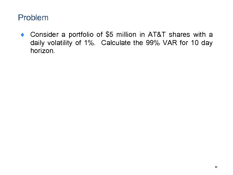 Problem ¨ Consider a portfolio of $5 million in AT&T shares with a daily
