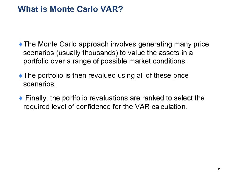 What is Monte Carlo VAR? ¨The Monte Carlo approach involves generating many price scenarios
