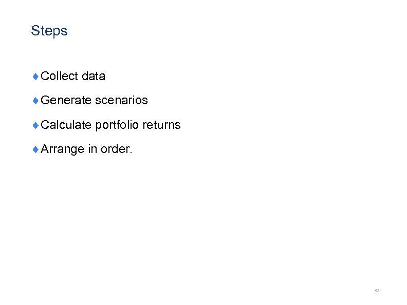Steps ¨Collect data ¨Generate scenarios ¨Calculate portfolio returns ¨Arrange in order. 52