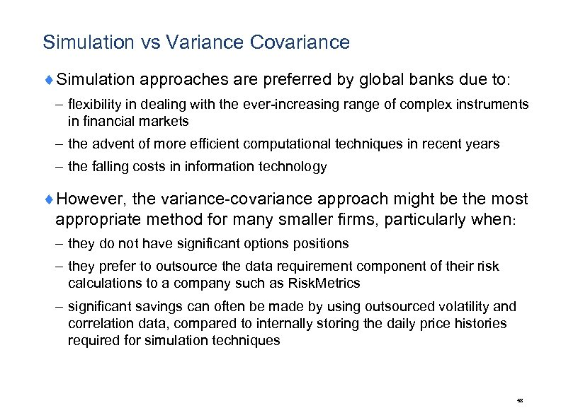 Simulation vs Variance Covariance ¨Simulation approaches are preferred by global banks due to: –