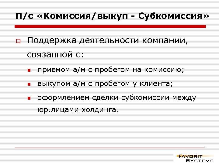 П/с «Комиссия/выкуп - Субкомиссия» o Поддержка деятельности компании, связанной с: n приемом а/м с