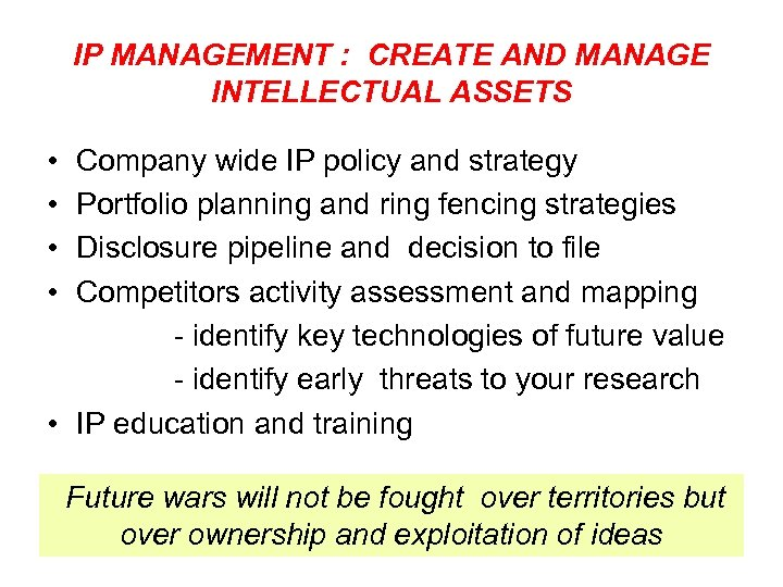 IP MANAGEMENT : CREATE AND MANAGE INTELLECTUAL ASSETS • • Company wide IP policy