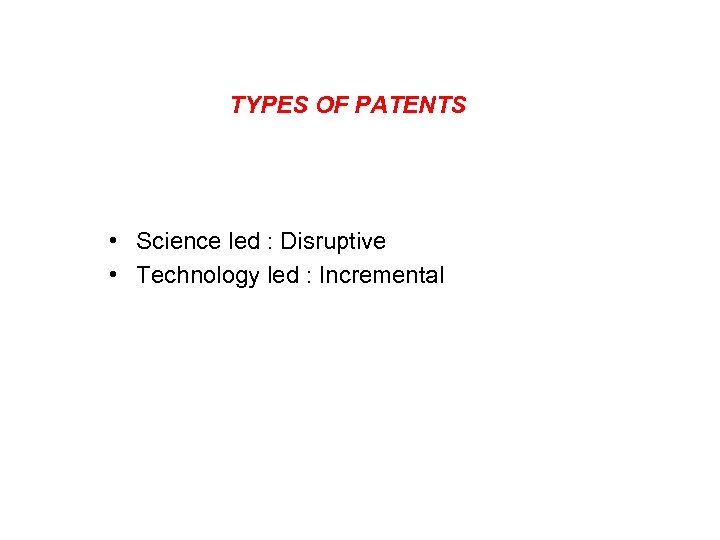 TYPES OF PATENTS • Science led : Disruptive • Technology led : Incremental