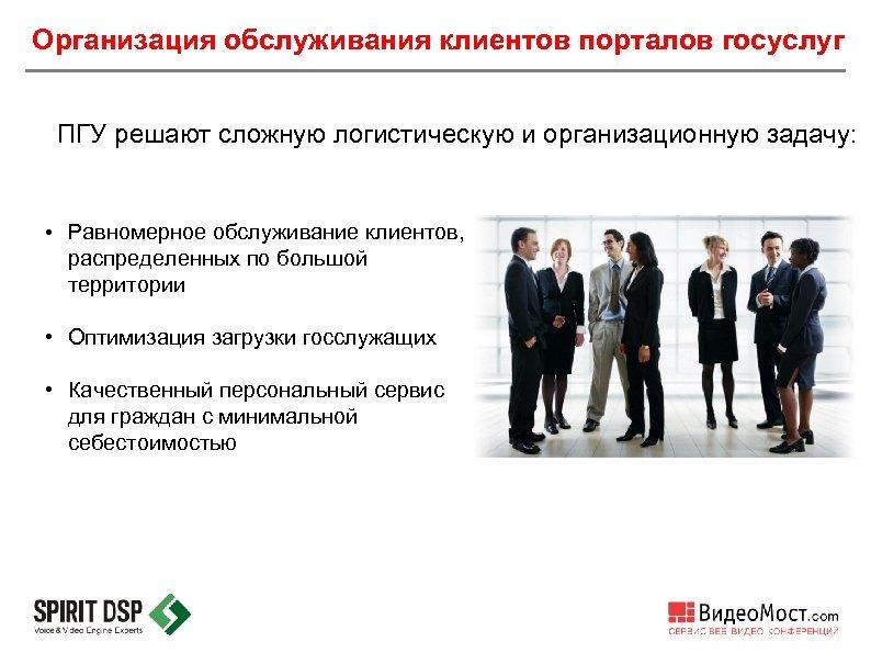 Организация обслуживания клиентов порталов госуслуг ПГУ решают сложную логистическую и организационную задачу: • Равномерное