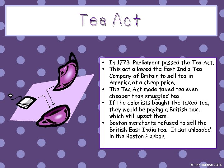 Tea Act • In 1773, Parliament passed the Tea Act. • This act allowed