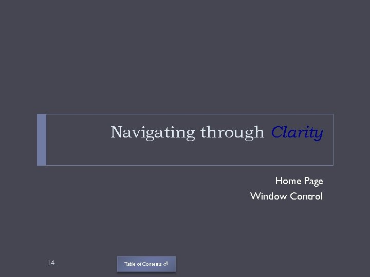 Navigating through Clarity Home Page Window Control 14 Table of Contents ⏎