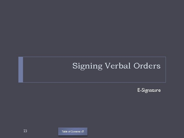 Signing Verbal Orders E-Signature 23 Table of Contents ⏎