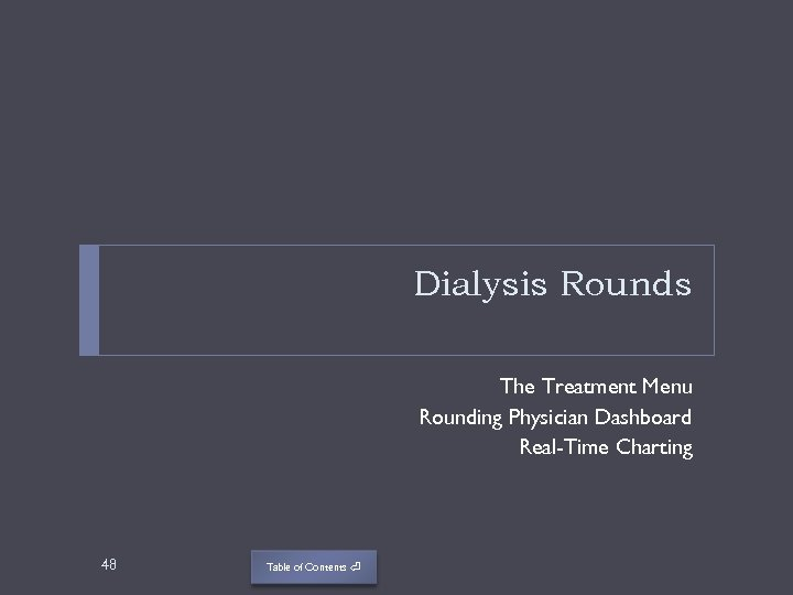 Dialysis Rounds The Treatment Menu Rounding Physician Dashboard Real-Time Charting 48 Table of Contents