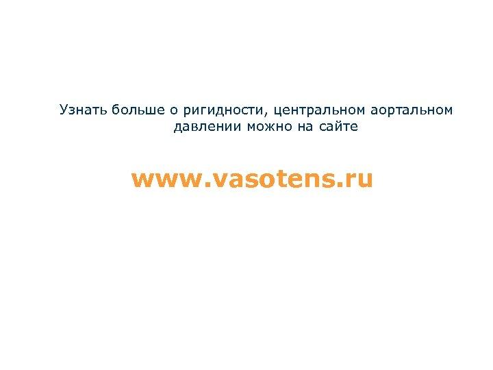 Узнать больше о ригидности, центральном аортальном давлении можно на сайте www. vasotens. ru
