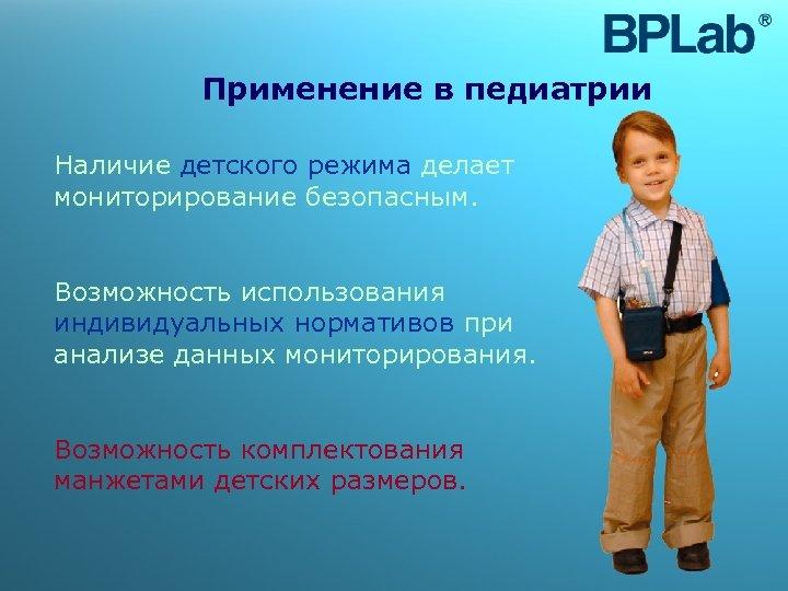 Применение в педиатрии Наличие детского режима делает мониторирование безопасным. Возможность использования индивидуальных нормативов при