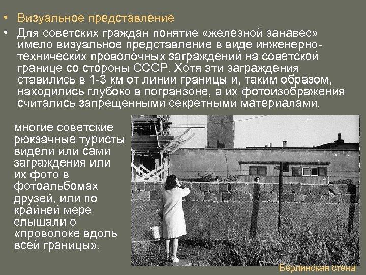 • Визуальное представление • Для советских граждан понятие «железной занавес» имело визуальное представление