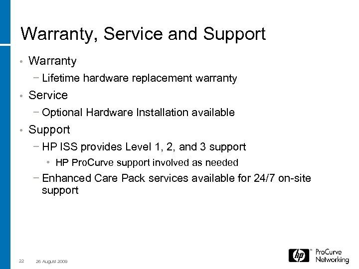 Warranty, Service and Support • Warranty − Lifetime hardware replacement warranty • Service −