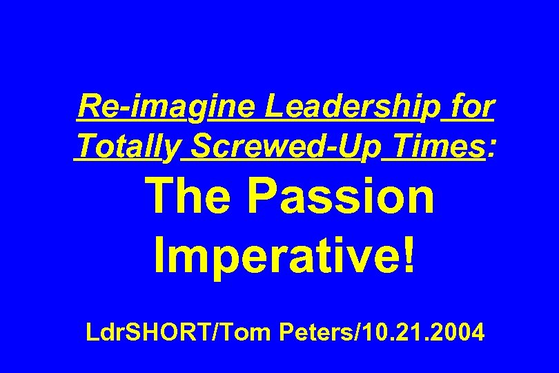 Re-imagine Leadership for Totally Screwed-Up Times: The Passion Imperative! Ldr. SHORT/Tom Peters/10. 21. 2004