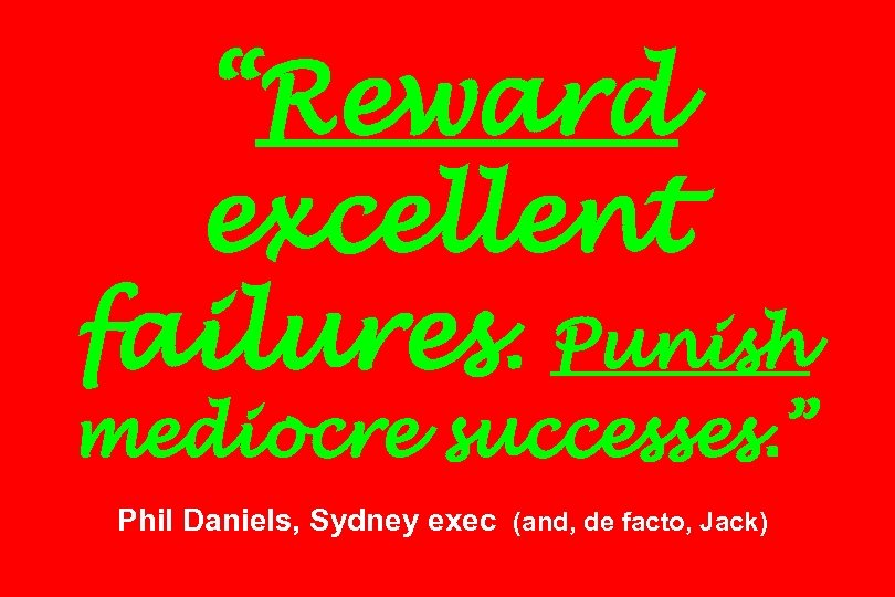 """Reward excellent failures. Punish mediocre successes. "" Phil Daniels, Sydney exec (and, de facto,"