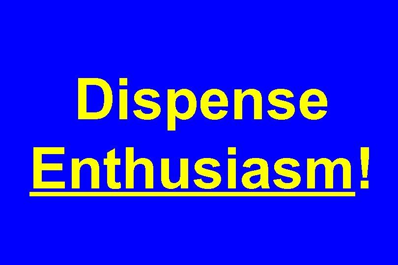 Dispense Enthusiasm!