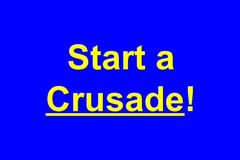Start a Crusade!
