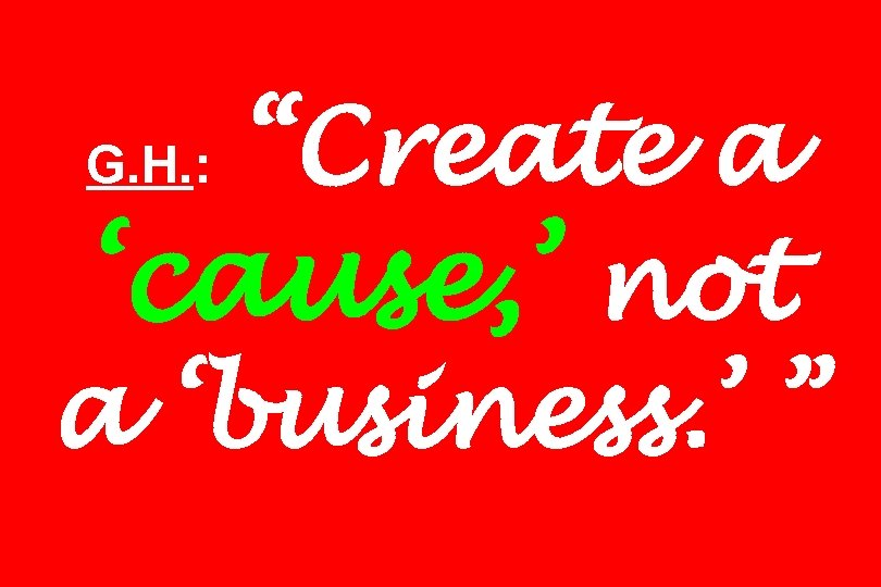 """""""Create a 'cause, ' not a 'business. ' """" G. H. :"""