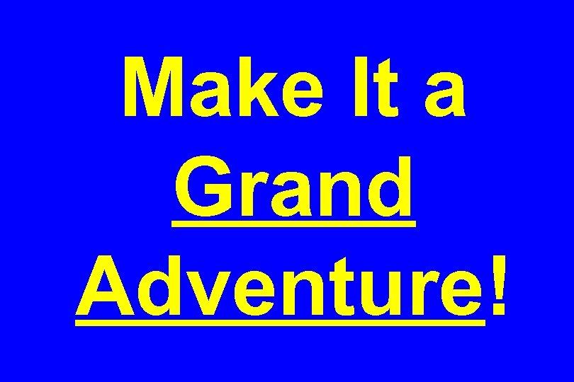 Make It a Grand Adventure!