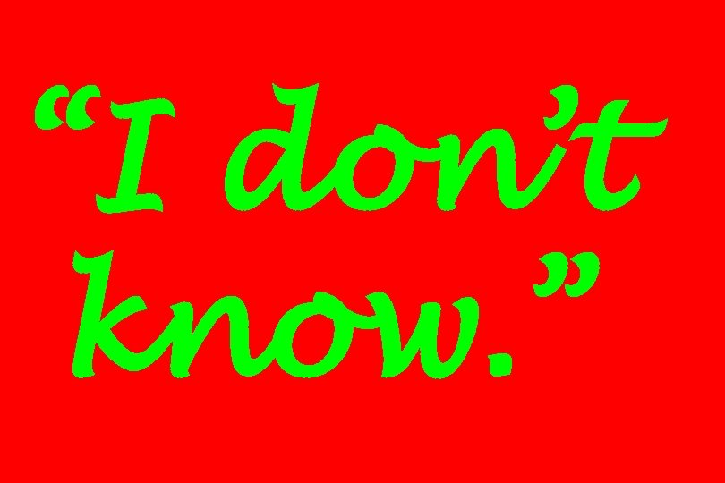 """""""I don't know. """""""