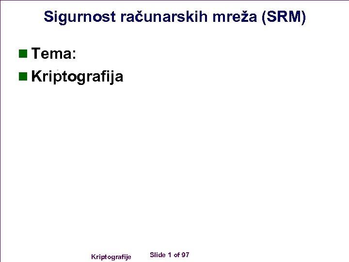 Sigurnost računarskih mreža (SRM) n Tema: n Kriptografija Kriptografije Slide 1 of 97