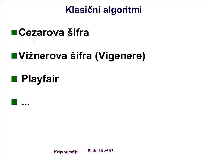 Klasični algoritmi n Cezarova šifra n Vižnerova šifra (Vigenere) n Playfair n. . .