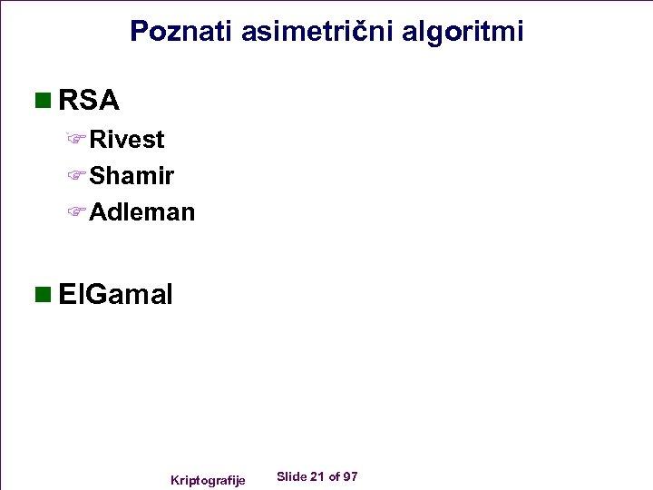 Poznati asimetrični algoritmi n RSA FRivest FShamir FAdleman n El. Gamal Kriptografije Slide 21