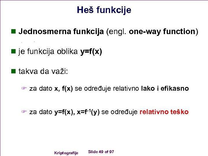 Heš funkcije n Jednosmerna funkcija (engl. one-way function) n je funkcija oblika y=f(x) n